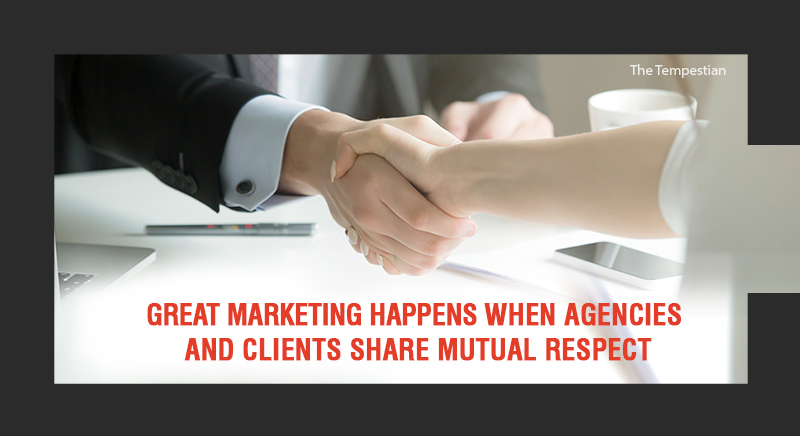 Great Marketing happens when Agencies and Clients share  Mutual Respect